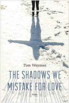 TomWayman_Fiction_TheShadowsWeMistakeForLove_120.333